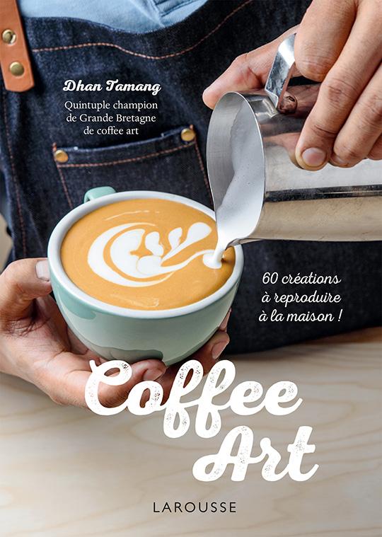 coffee art par dhan tamang aux ditions larousse a vos assiettes recettes de cuisine. Black Bedroom Furniture Sets. Home Design Ideas